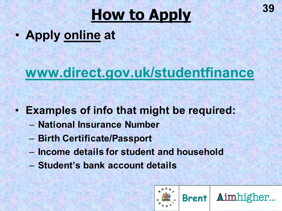 Brent 39 Apply online at www.direct.gov.uk/studentfinance Examples of info that might be required: –National Insurance Number –Birth Certificate/Passport –Income details for student and household –Student's bank account details How to Apply