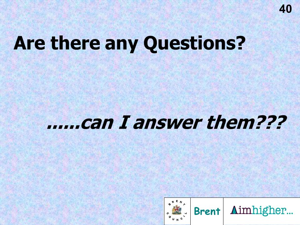Brent 40 Are there any Questions ......can I answer them