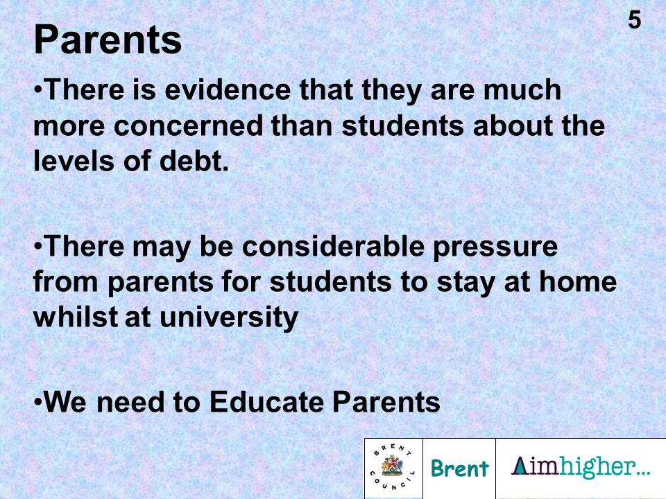 Brent 5 Parents There is evidence that they are much more concerned than students about the levels of debt. There may be considerable pressure from pa