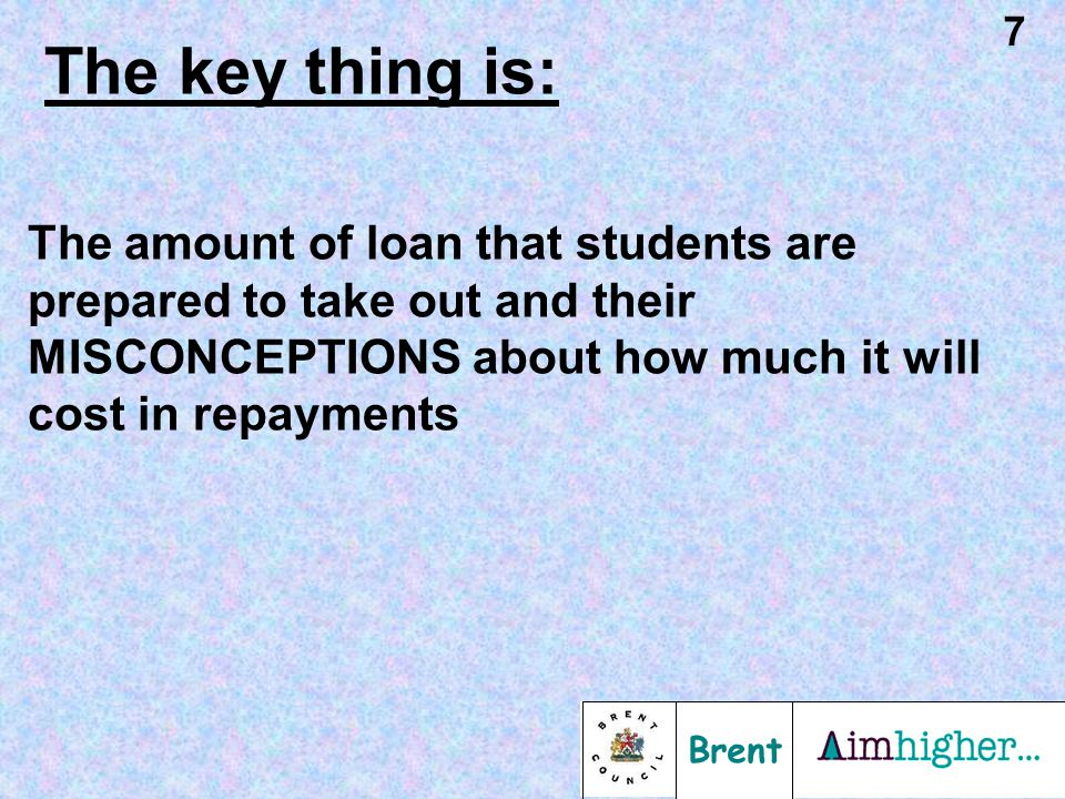 Brent 7 The key thing is: The amount of loan that students are prepared to take out and their MISCONCEPTIONS about how much it will cost in repayments