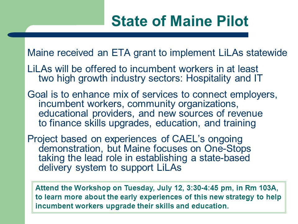 State of Maine Pilot Maine received an ETA grant to implement LiLAs statewide LiLAs will be offered to incumbent workers in at least two high growth industry sectors: Hospitality and IT Goal is to enhance mix of services to connect employers, incumbent workers, community organizations, educational providers, and new sources of revenue to finance skills upgrades, education, and training Project based on experiences of CAEL's ongoing demonstration, but Maine focuses on One-Stops taking the lead role in establishing a state-based delivery system to support LiLAs Attend the Workshop on Tuesday, July 12, 3:30-4:45 pm, in Rm 103A, to learn more about the early experiences of this new strategy to help incumbent workers upgrade their skills and education.