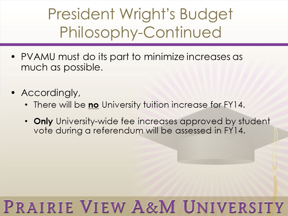 President Wright's Budget Philosophy-Continued PVAMU must do its part to minimize increases as much as possible. Accordingly, There will be no Univers