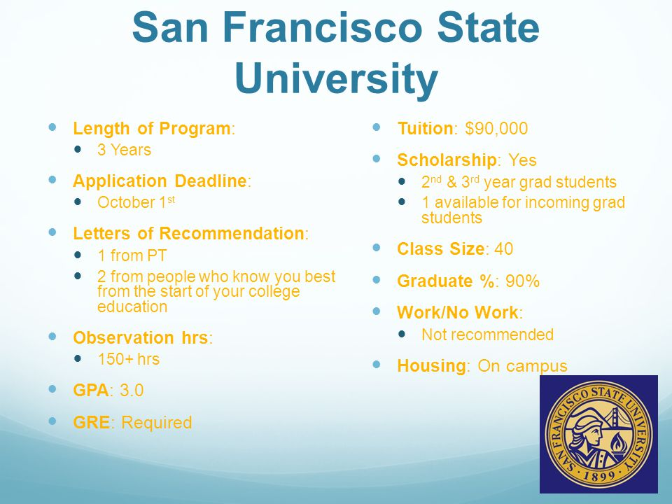 San Francisco State University Length of Program: 3 Years Application Deadline: October 1 st Letters of Recommendation: 1 from PT 2 from people who know you best from the start of your college education Observation hrs: 150+ hrs GPA: 3.0 GRE: Required Tuition: $90,000 Scholarship: Yes 2 nd & 3 rd year grad students 1 available for incoming grad students Class Size: 40 Graduate %: 90% Work/No Work: Not recommended Housing: On campus