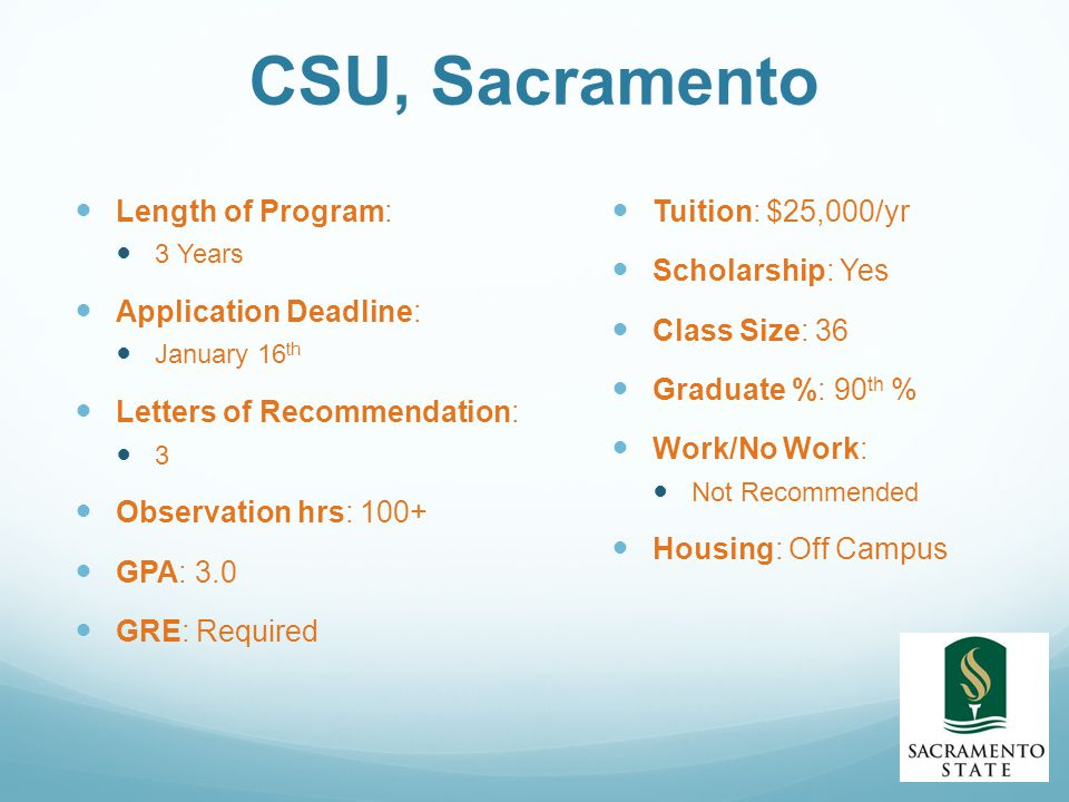 CSU, Sacramento Length of Program: 3 Years Application Deadline: January 16 th Letters of Recommendation: 3 Observation hrs: 100+ GPA: 3.0 GRE: Required Tuition: $25,000/yr Scholarship: Yes Class Size: 36 Graduate %: 90 th % Work/No Work: Not Recommended Housing: Off Campus