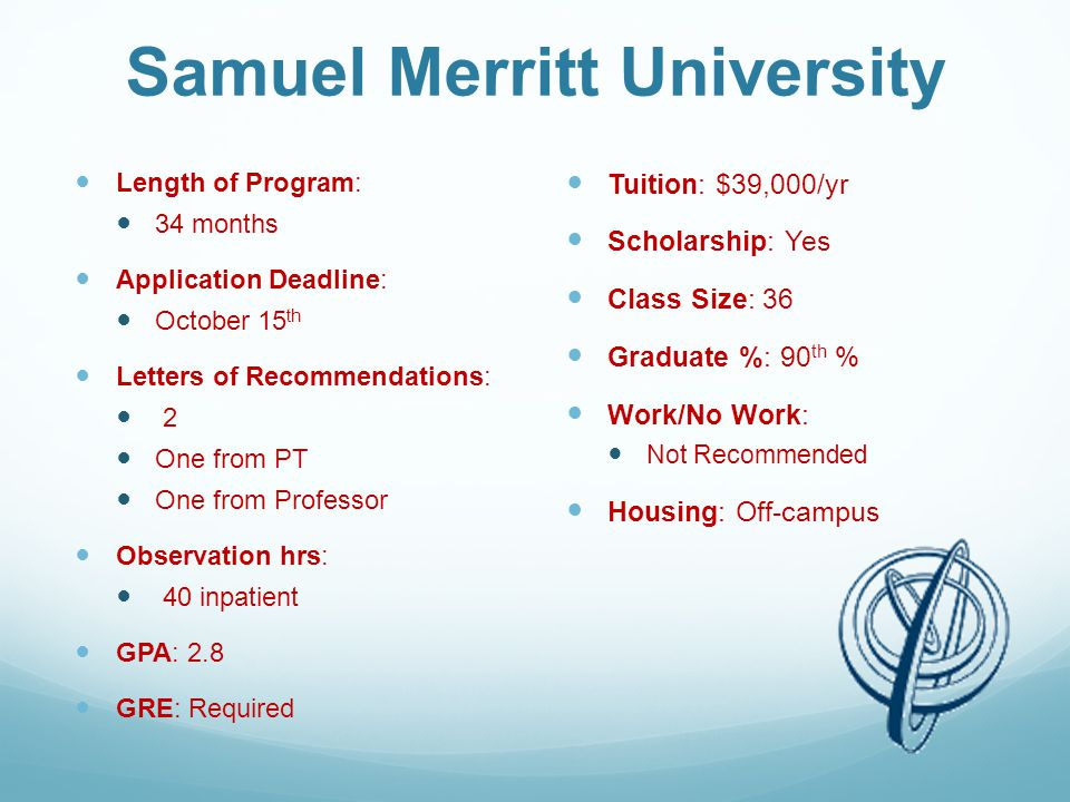 Samuel Merritt University Length of Program: 34 months Application Deadline: October 15 th Letters of Recommendations: 2 One from PT One from Professor Observation hrs: 40 inpatient GPA: 2.8 GRE: Required Tuition: $39,000/yr Scholarship: Yes Class Size: 36 Graduate %: 90 th % Work/No Work: Not Recommended Housing: Off-campus