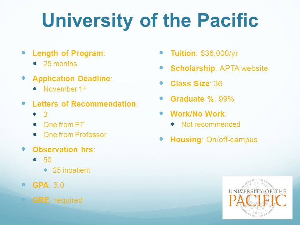 University of the Pacific Length of Program: 25 months Application Deadline: November 1 st Letters of Recommendation: 3 One from PT One from Professor Observation hrs: 50 25 inpatient GPA: 3.0 GRE: required Tuition: $36,000/yr Scholarship: APTA website Class Size: 36 Graduate %: 99% Work/No Work: Not recommended Housing: On/off-campus