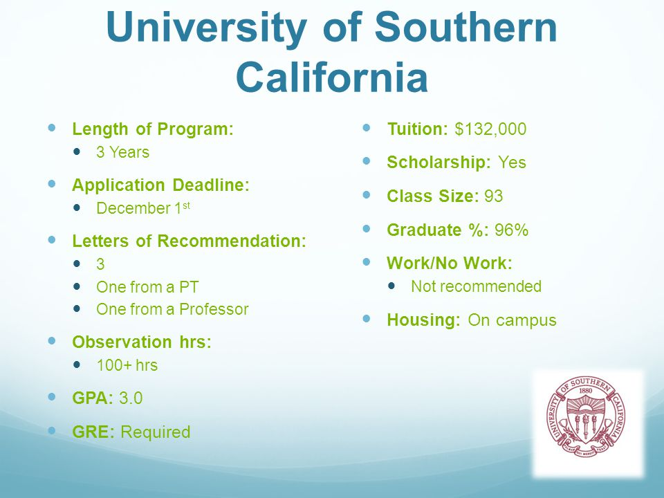University of Southern California Length of Program: 3 Years Application Deadline: December 1 st Letters of Recommendation: 3 One from a PT One from a Professor Observation hrs: 100+ hrs GPA: 3.0 GRE: Required Tuition: $132,000 Scholarship: Yes Class Size: 93 Graduate %: 96% Work/No Work: Not recommended Housing: On campus