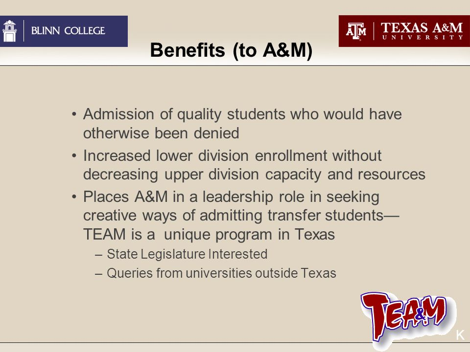 Benefits (to A&M) Admission of quality students who would have otherwise been denied Increased lower division enrollment without decreasing upper division capacity and resources Places A&M in a leadership role in seeking creative ways of admitting transfer students— TEAM is a unique program in Texas –State Legislature Interested –Queries from universities outside Texas K