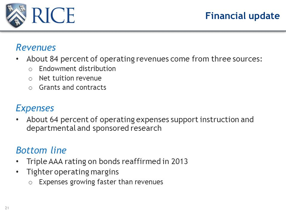 21 Financial update Revenues About 84 percent of operating revenues come from three sources: o Endowment distribution o Net tuition revenue o Grants and contracts Expenses About 64 percent of operating expenses support instruction and departmental and sponsored research Bottom line Triple AAA rating on bonds reaffirmed in 2013 Tighter operating margins o Expenses growing faster than revenues