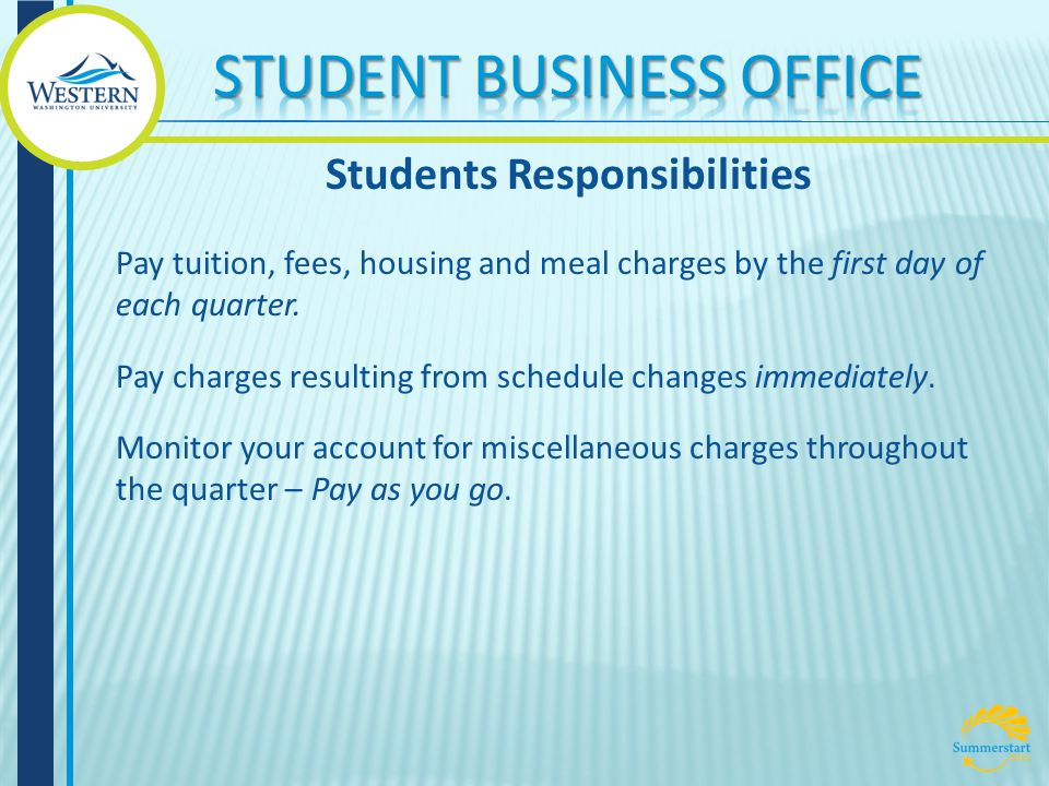 Pay tuition, fees, housing and meal charges by the first day of each quarter.