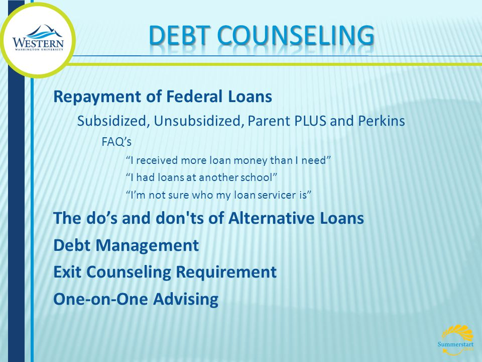 Repayment of Federal Loans Subsidized, Unsubsidized, Parent PLUS and Perkins FAQ's I received more loan money than I need I had loans at another school I'm not sure who my loan servicer is The do's and don ts of Alternative Loans Debt Management Exit Counseling Requirement One-on-One Advising