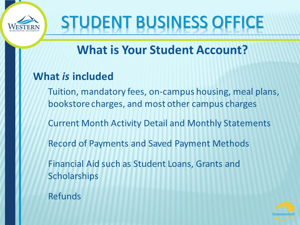 What is included Tuition, mandatory fees, on-campus housing, meal plans, bookstore charges, and most other campus charges Current Month Activity Detail and Monthly Statements Record of Payments and Saved Payment Methods Financial Aid such as Student Loans, Grants and Scholarships Refunds What is Your Student Account