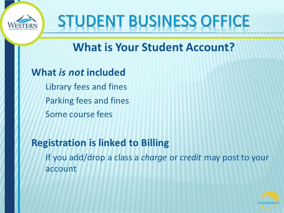 What is not included Library fees and fines Parking fees and fines Some course fees Registration is linked to Billing If you add/drop a class a charge or credit may post to your account What is Your Student Account