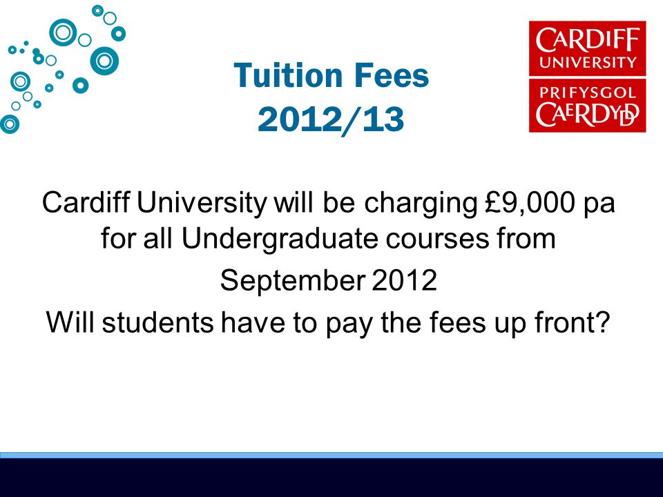 Tuition Fees 2012/13 Cardiff University will be charging £9,000 pa for all Undergraduate courses from September 2012 Will students have to pay the fees up front