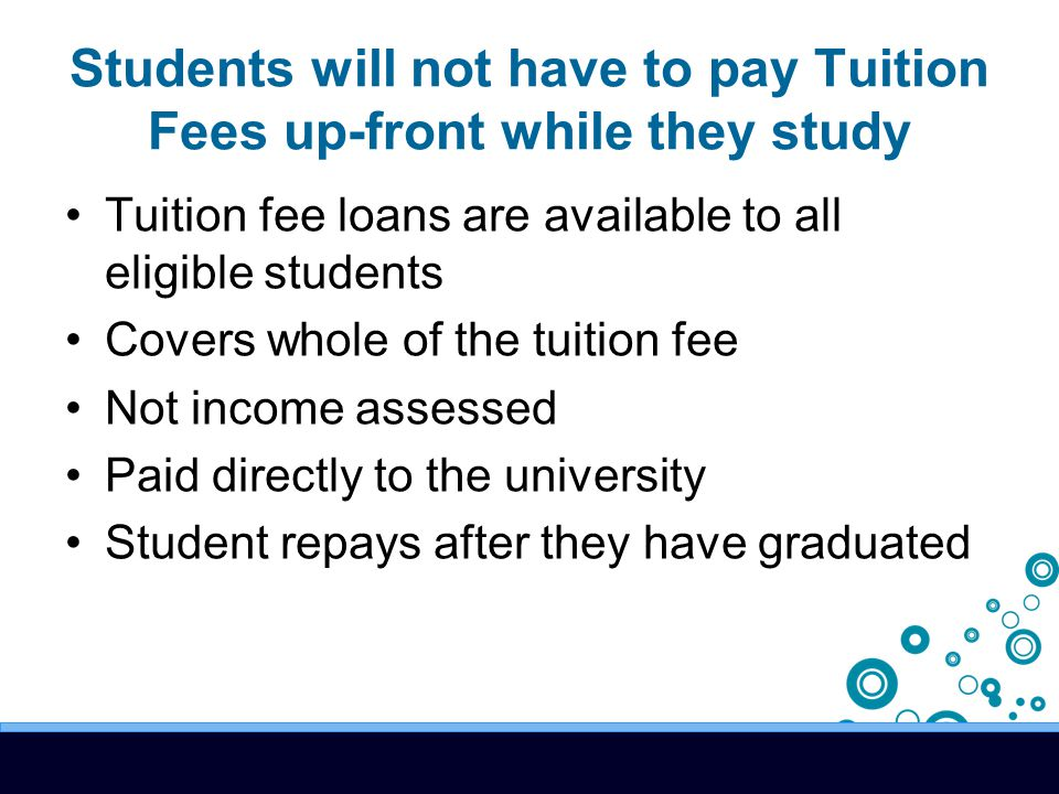 Students will not have to pay Tuition Fees up-front while they study Tuition fee loans are available to all eligible students Covers whole of the tuition fee Not income assessed Paid directly to the university Student repays after they have graduated