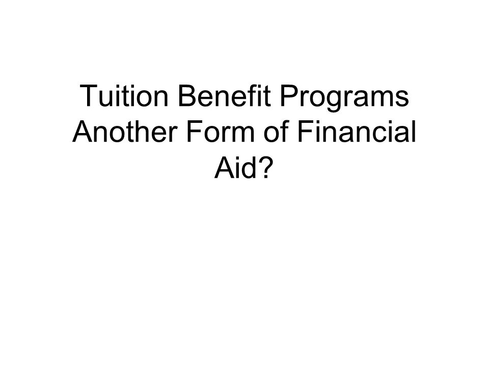 Mostly private institutions Normally covers all or a portion of tuition Usually for dependents and sometimes for spouse, partner and employees Fiscally treated as a cash expense and is not an employee benefit Determination of eligibility is usually done through Human Resources