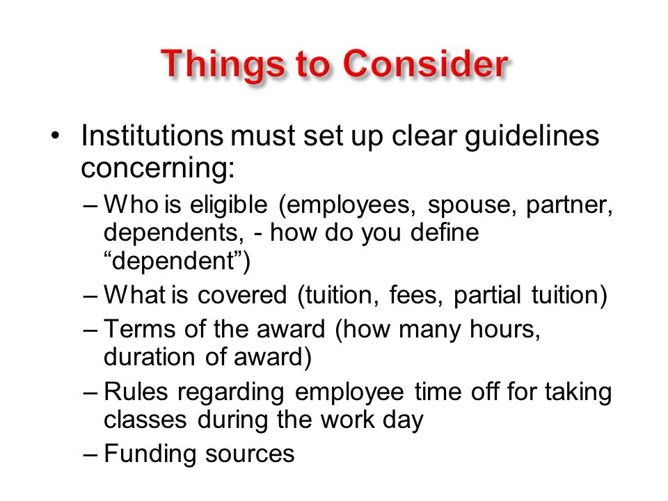 Institutions must set up clear guidelines concerning: –Who is eligible (employees, spouse, partner, dependents, - how do you define dependent ) –What is covered (tuition, fees, partial tuition) –Terms of the award (how many hours, duration of award) –Rules regarding employee time off for taking classes during the work day –Funding sources