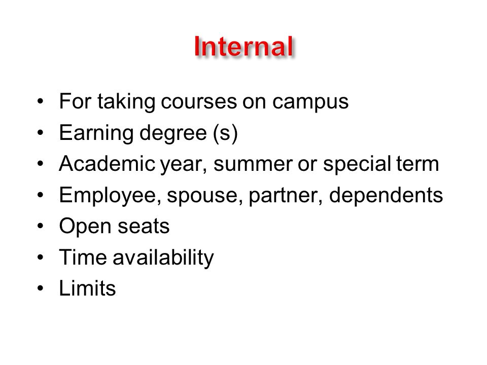For taking courses on campus Earning degree (s) Academic year, summer or special term Employee, spouse, partner, dependents Open seats Time availability Limits