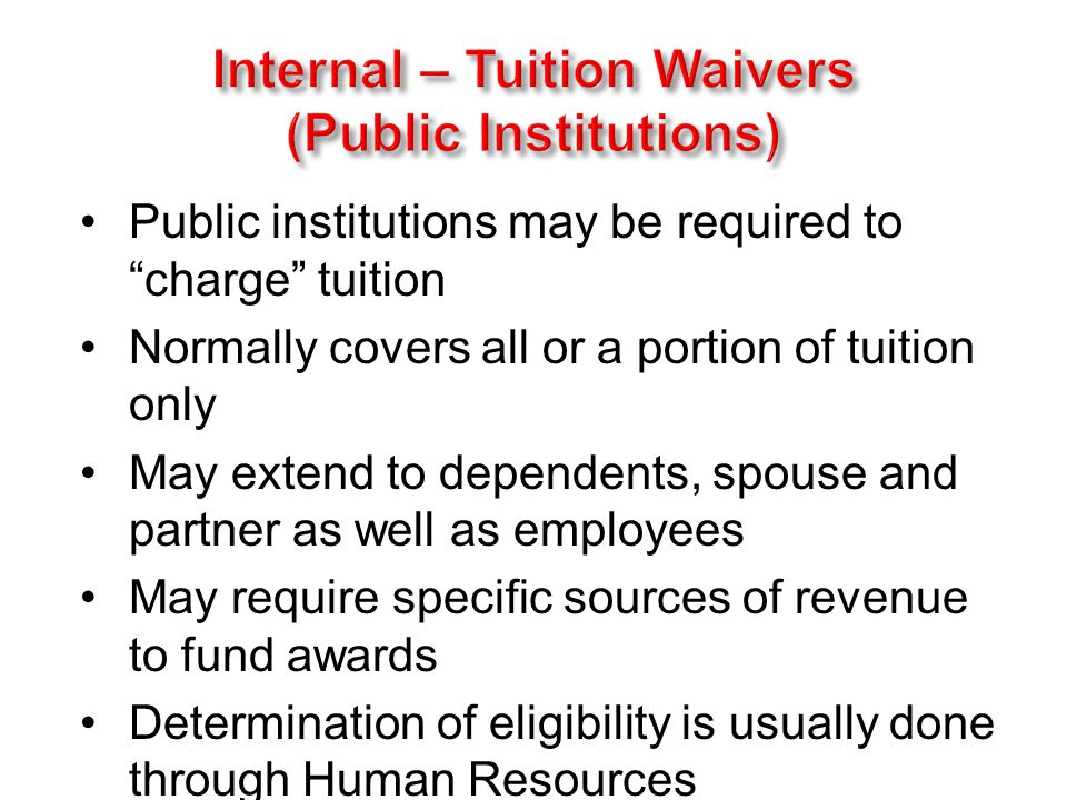 Public institutions may be required to charge tuition Normally covers all or a portion of tuition only May extend to dependents, spouse and partner as well as employees May require specific sources of revenue to fund awards Determination of eligibility is usually done through Human Resources