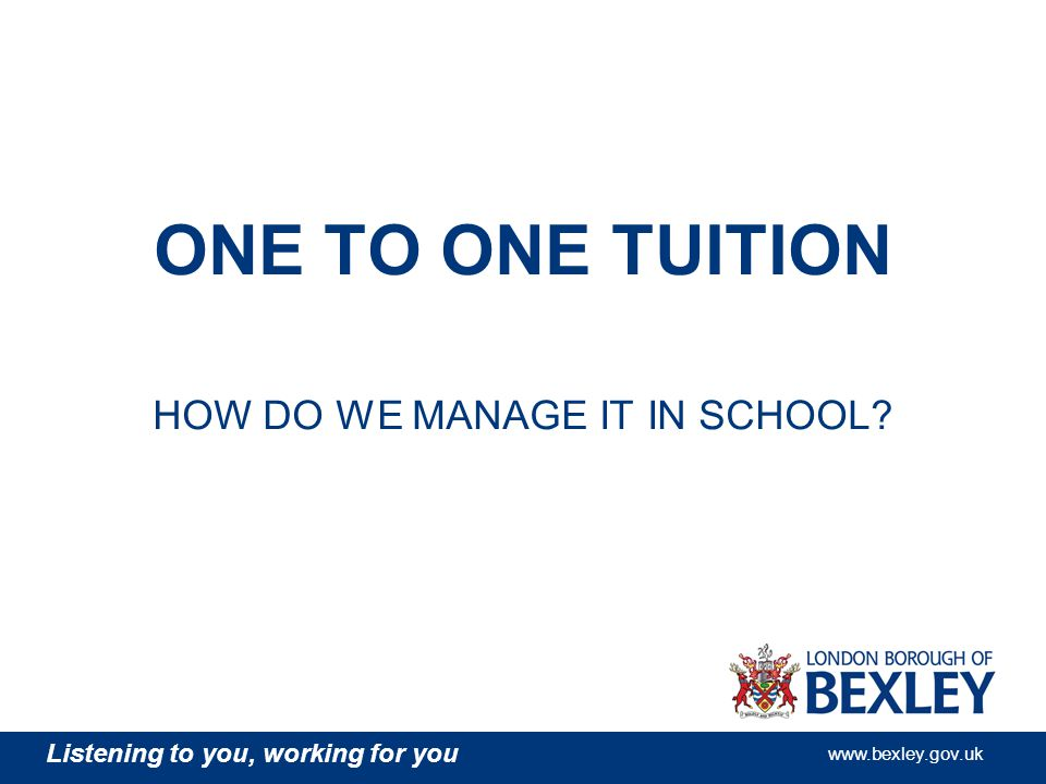 Listening to you, working for you www.bexley.gov.uk ONE TO ONE TUITION HOW DO WE MANAGE IT IN SCHOOL?