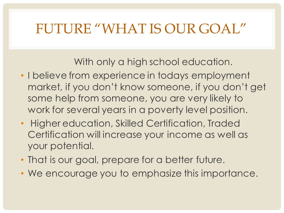 FUTURE WHAT IS OUR GOAL With only a high school education.