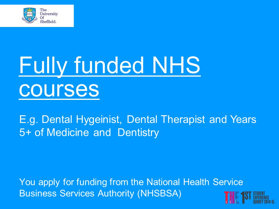 Fully funded NHS courses You apply for funding from the National Health Service Business Services Authority (NHSBSA) E.g.