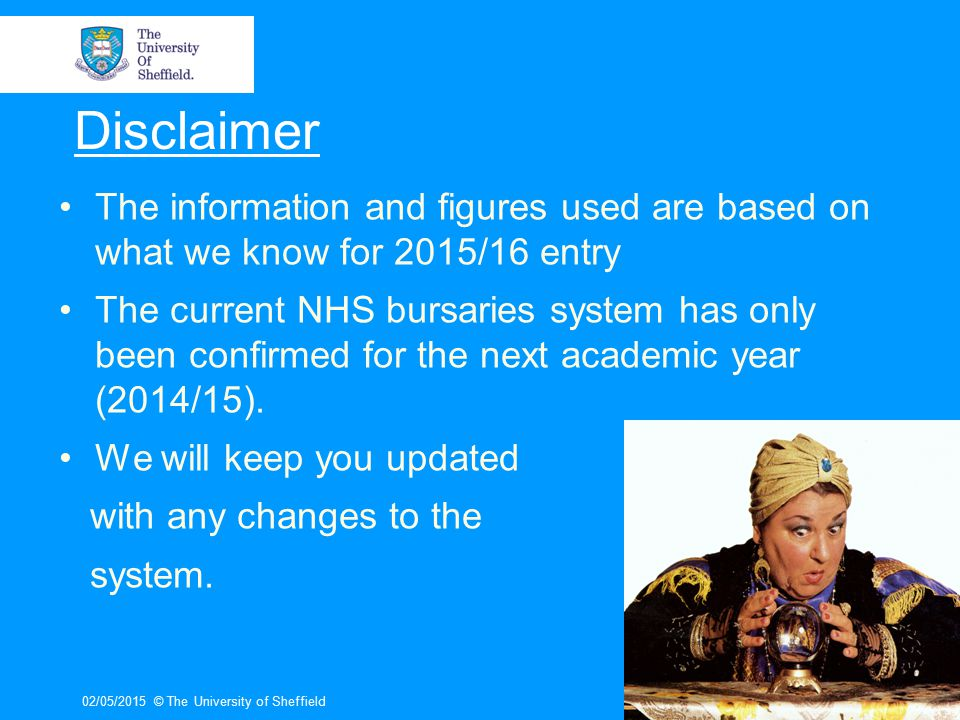 Disclaimer The information and figures used are based on what we know for 2015/16 entry The current NHS bursaries system has only been confirmed for the next academic year (2014/15).