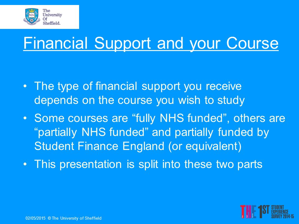 Financial Support and your Course The type of financial support you receive depends on the course you wish to study Some courses are fully NHS funded , others are partially NHS funded and partially funded by Student Finance England (or equivalent) This presentation is split into these two parts 02/05/2015© The University of Sheffield
