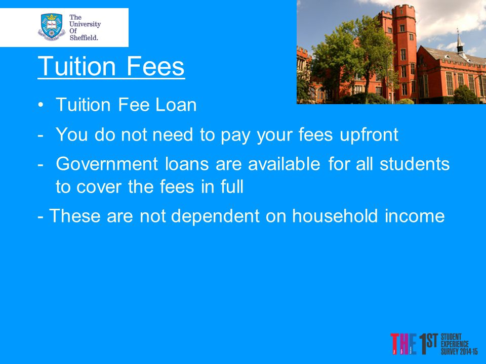 Tuition Fees Tuition Fee Loan -You do not need to pay your fees upfront -Government loans are available for all students to cover the fees in full - These are not dependent on household income