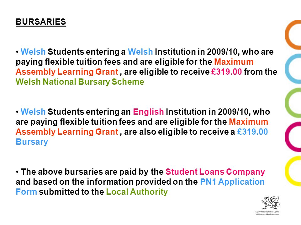 BURSARIES Welsh Students entering a Welsh Institution in 2009/10, who are paying flexible tuition fees and are eligible for the Maximum Assembly Learn