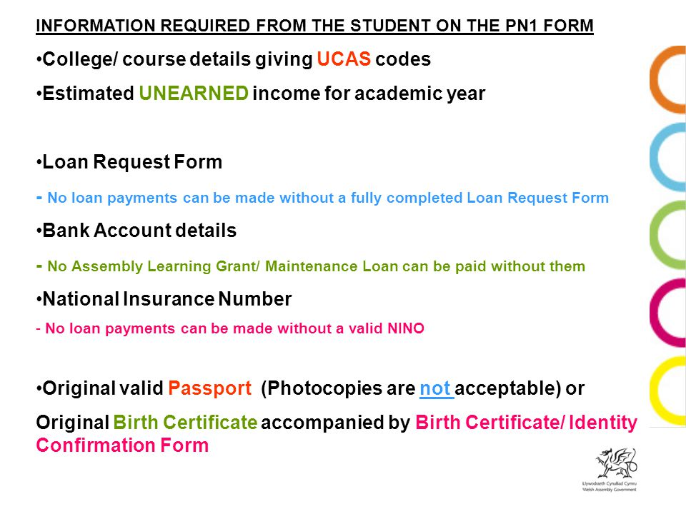 INFORMATION REQUIRED FROM THE STUDENT ON THE PN1 FORM College/ course details giving UCAS codes Estimated UNEARNED income for academic year Loan Request Form - No loan payments can be made without a fully completed Loan Request Form Bank Account details - No Assembly Learning Grant/ Maintenance Loan can be paid without them National Insurance Number - No loan payments can be made without a valid NINO Original valid Passport (Photocopies are not acceptable) or Original Birth Certificate accompanied by Birth Certificate/ Identity Confirmation Form