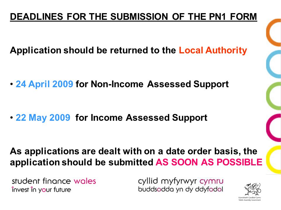 DEADLINES FOR THE SUBMISSION OF THE PN1 FORM Application should be returned to the Local Authority 24 April 2009 for Non-Income Assessed Support 22 May 2009 for Income Assessed Support As applications are dealt with on a date order basis, the application should be submitted AS SOON AS POSSIBLE