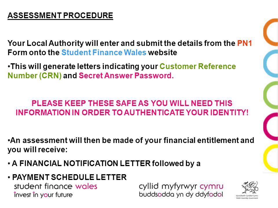 ASSESSMENT PROCEDURE Your Local Authority will enter and submit the details from the PN1 Form onto the Student Finance Wales website This will generate letters indicating your Customer Reference Number (CRN) and Secret Answer Password.