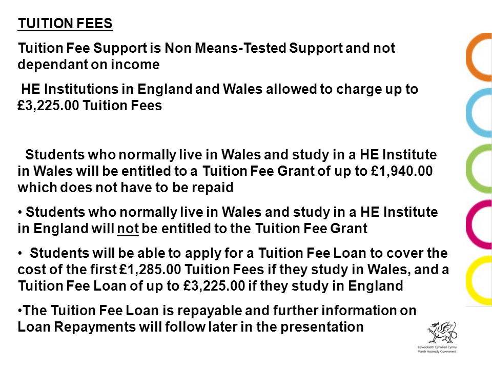 TUITION FEES Tuition Fee Support is Non Means-Tested Support and not dependant on income HE Institutions in England and Wales allowed to charge up to
