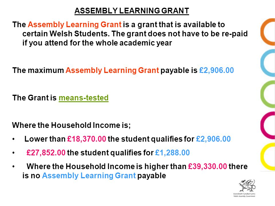 ASSEMBLY LEARNING GRANT The Assembly Learning Grant is a grant that is available to certain Welsh Students.
