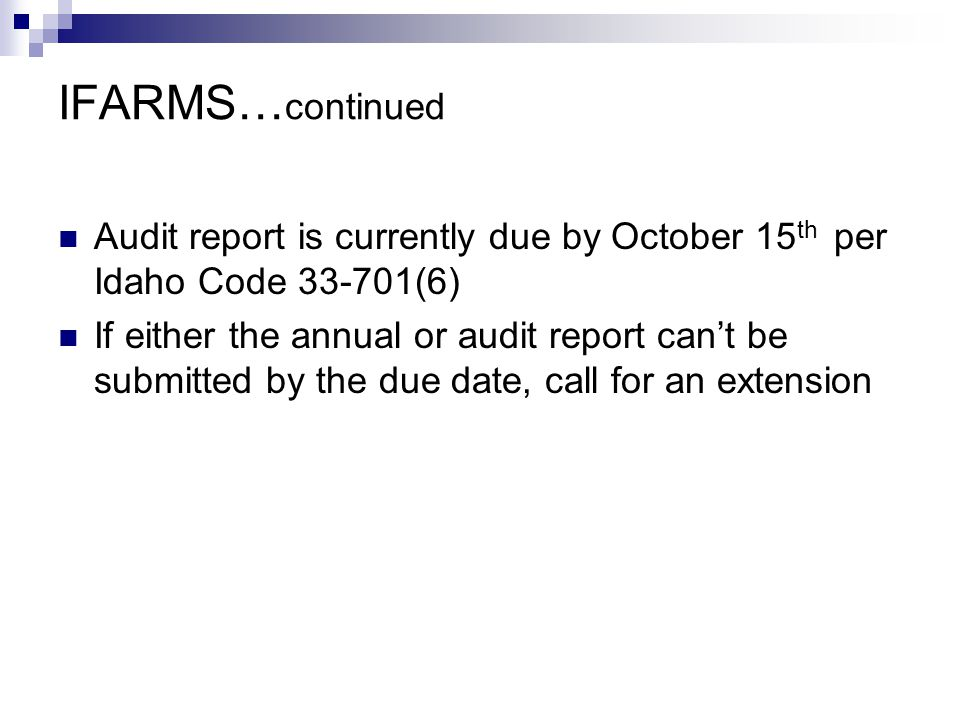 IFARMS… continued Audit report is currently due by October 15 th per Idaho Code 33-701(6) If either the annual or audit report can't be submitted by the due date, call for an extension