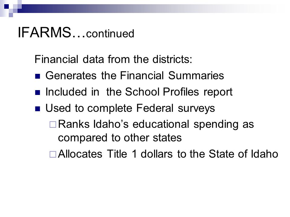 IFARMS… continued Financial data from the districts: Generates the Financial Summaries Included in the School Profiles report Used to complete Federal surveys  Ranks Idaho's educational spending as compared to other states  Allocates Title 1 dollars to the State of Idaho