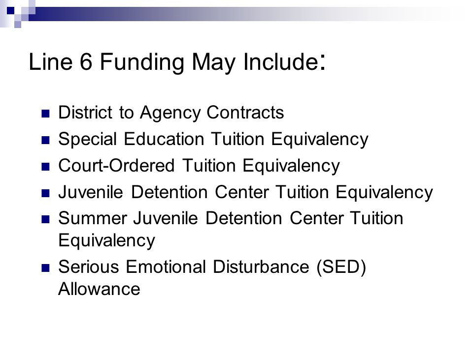 Line 6 Funding May Include : District to Agency Contracts Special Education Tuition Equivalency Court-Ordered Tuition Equivalency Juvenile Detention C