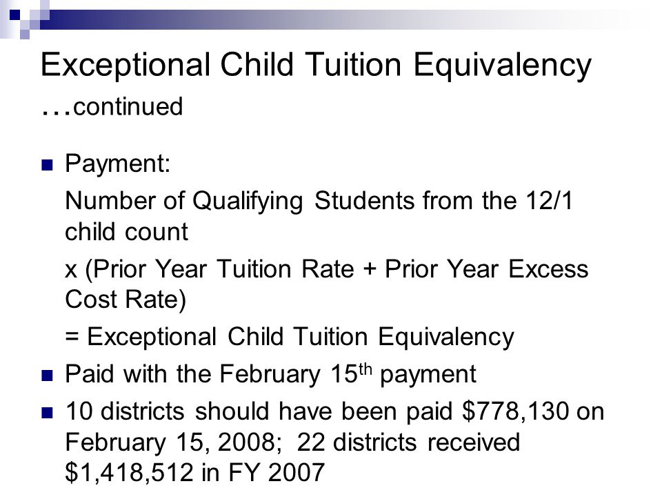 Exceptional Child Tuition Equivalency … continued Payment: Number of Qualifying Students from the 12/1 child count x (Prior Year Tuition Rate + Prior