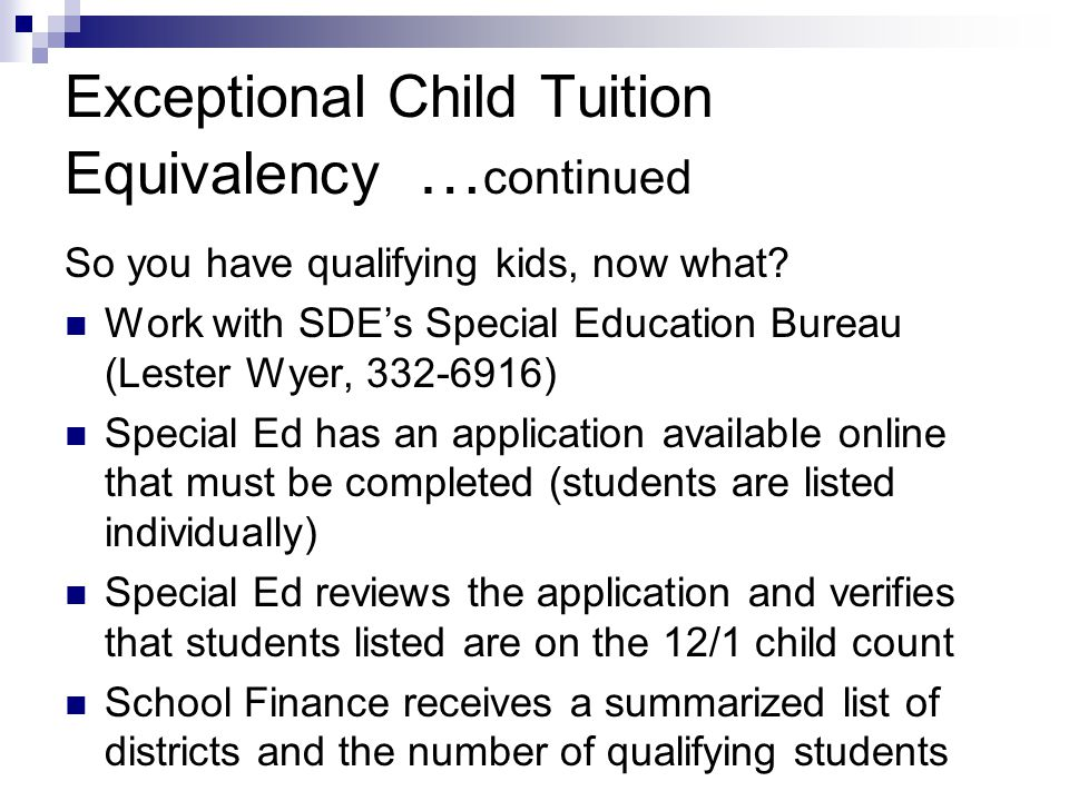 Exceptional Child Tuition Equivalency … continued So you have qualifying kids, now what? Work with SDE's Special Education Bureau (Lester Wyer, 332-69