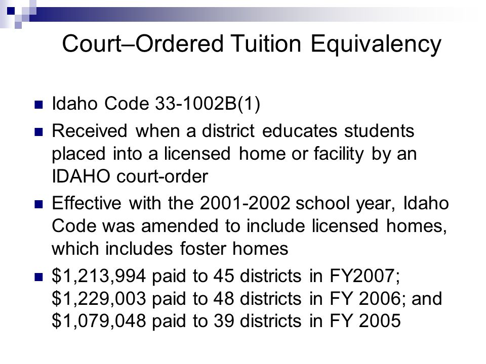 Court–Ordered Tuition Equivalency Idaho Code 33-1002B(1) Received when a district educates students placed into a licensed home or facility by an IDAH