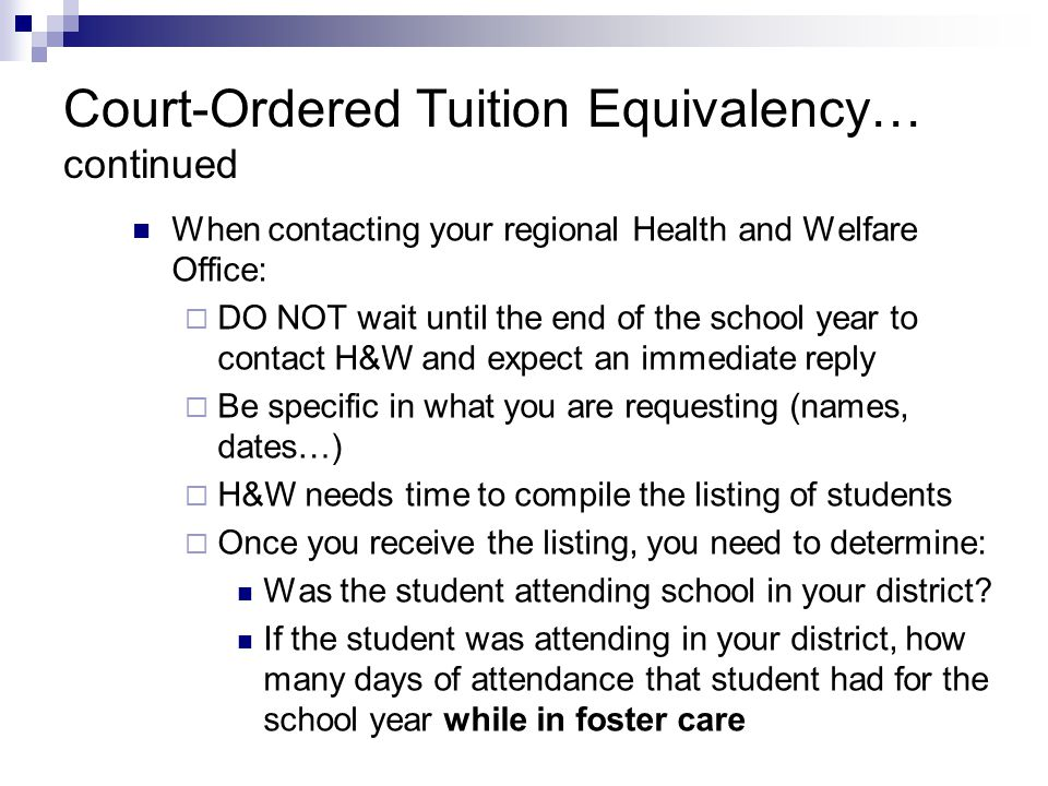 Court-Ordered Tuition Equivalency… continued When contacting your regional Health and Welfare Office:  DO NOT wait until the end of the school year to contact H&W and expect an immediate reply  Be specific in what you are requesting (names, dates…)  H&W needs time to compile the listing of students  Once you receive the listing, you need to determine: Was the student attending school in your district.