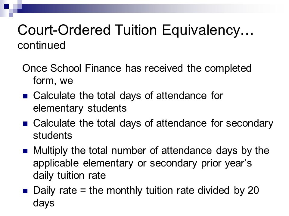 Court-Ordered Tuition Equivalency… continued Once School Finance has received the completed form, we Calculate the total days of attendance for elemen