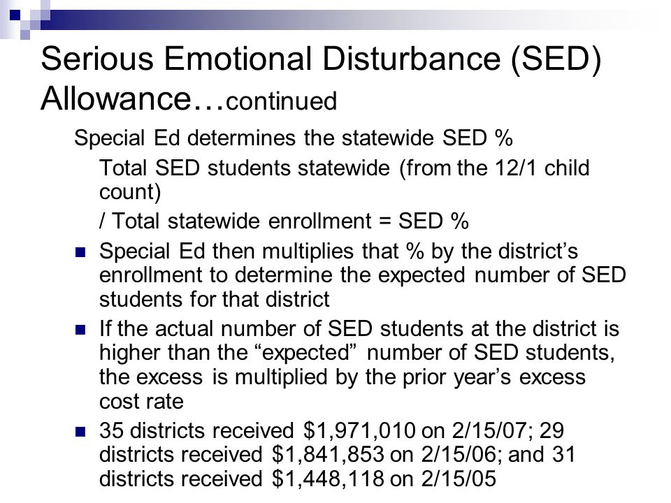 Serious Emotional Disturbance (SED) Allowance… continued Special Ed determines the statewide SED % Total SED students statewide (from the 12/1 child count) / Total statewide enrollment = SED % Special Ed then multiplies that % by the district's enrollment to determine the expected number of SED students for that district If the actual number of SED students at the district is higher than the expected number of SED students, the excess is multiplied by the prior year's excess cost rate 35 districts received $1,971,010 on 2/15/07; 29 districts received $1,841,853 on 2/15/06; and 31 districts received $1,448,118 on 2/15/05