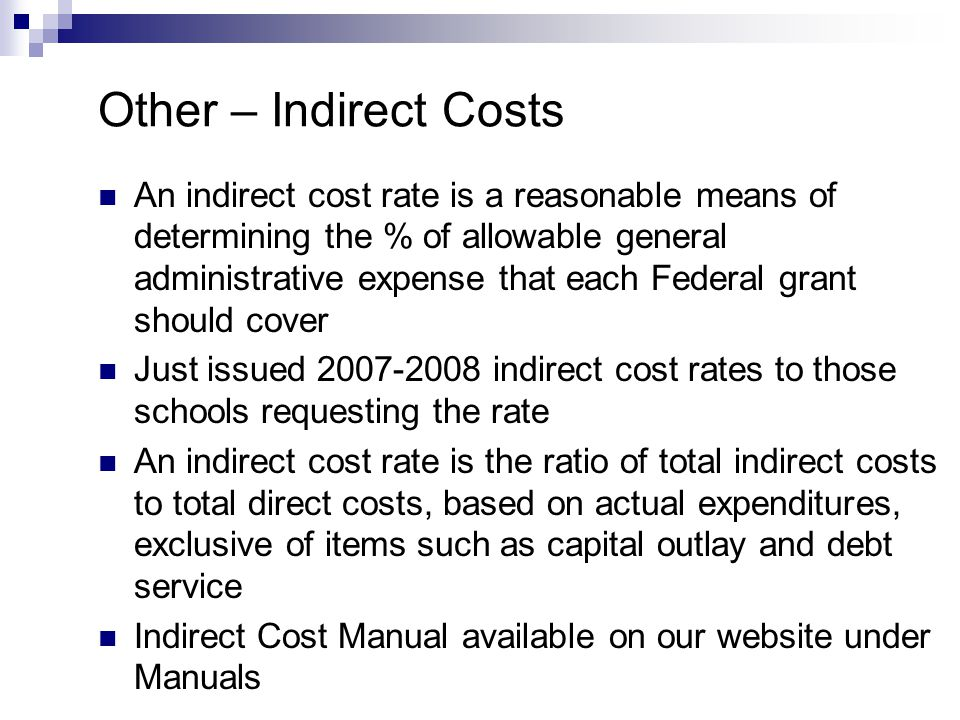 Other – Indirect Costs An indirect cost rate is a reasonable means of determining the % of allowable general administrative expense that each Federal grant should cover Just issued 2007-2008 indirect cost rates to those schools requesting the rate An indirect cost rate is the ratio of total indirect costs to total direct costs, based on actual expenditures, exclusive of items such as capital outlay and debt service Indirect Cost Manual available on our website under Manuals