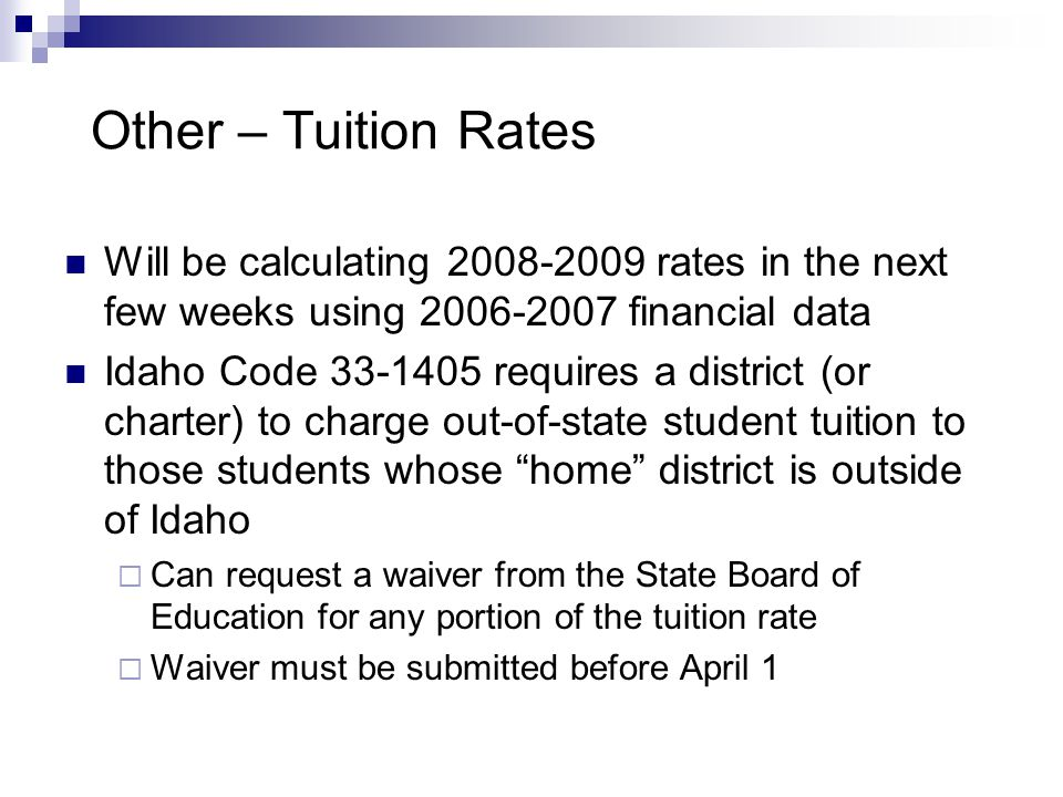 Other – Tuition Rates Will be calculating 2008-2009 rates in the next few weeks using 2006-2007 financial data Idaho Code 33-1405 requires a district (or charter) to charge out-of-state student tuition to those students whose home district is outside of Idaho  Can request a waiver from the State Board of Education for any portion of the tuition rate  Waiver must be submitted before April 1
