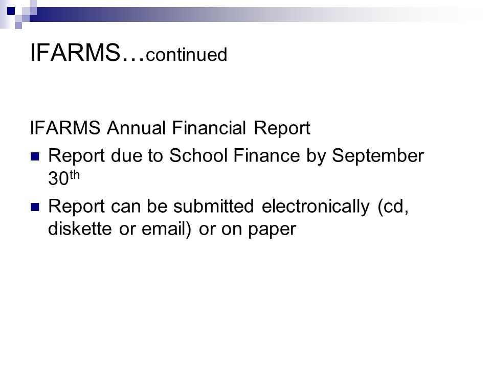 IFARMS… continued IFARMS Annual Financial Report Report due to School Finance by September 30 th Report can be submitted electronically (cd, diskette