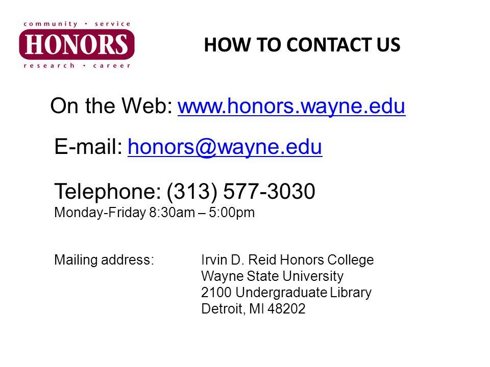 HOW TO CONTACT US On the Web: www.honors.wayne.eduwww.honors.wayne.edu E-mail: honors@wayne.eduhonors@wayne.edu Telephone: (313) 577-3030 Monday-Frida