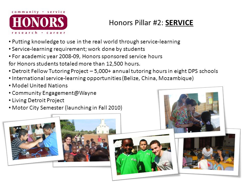 Honors Pillar #2: SERVICE Putting knowledge to use in the real world through service-learning Service-learning requirement; work done by students For academic year 2008-09, Honors sponsored service hours for Honors students totaled more than 12,500 hours.