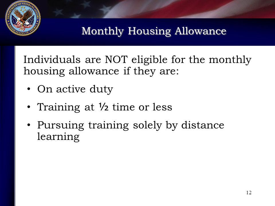 Monthly Housing Allowance Monthly Housing Allowance Individuals are NOT eligible for the monthly housing allowance if they are: On active duty Training at ½ time or less Pursuing training solely by distance learning 12